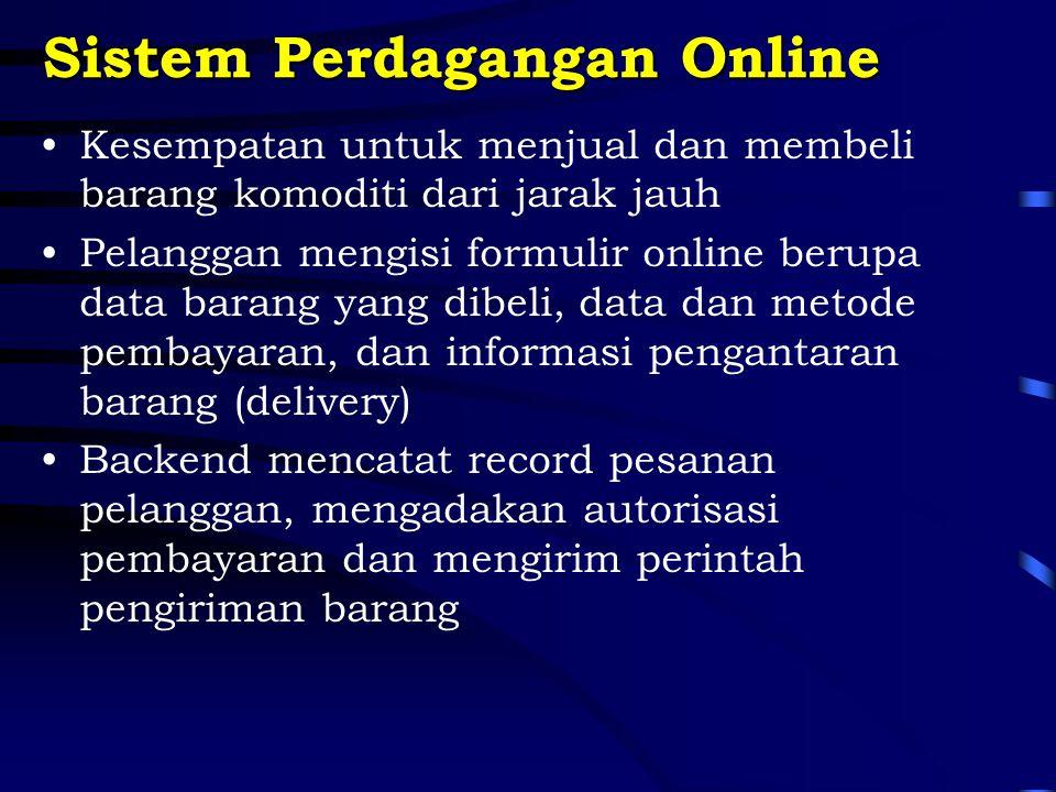 Sistem Perdagangan Online Kesempatan untuk menjual dan membeli barang komoditi dari jarak jauh Pelanggan mengisi formulir online berupa data barang yang dibeli, data dan metode pembayaran, dan informasi pengantaran barang (delivery) Backend mencatat record pesanan pelanggan, mengadakan autorisasi pembayaran dan mengirim perintah pengiriman barang