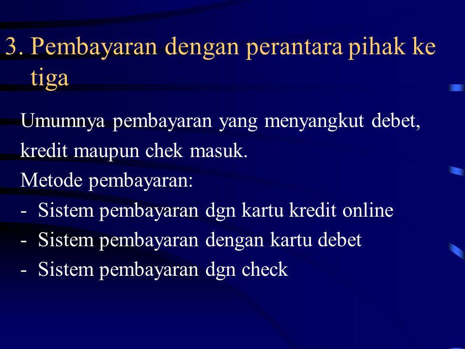 3. Pembayaran dengan perantara pihak ke tiga Umumnya pembayaran yang menyangkut debet, kredit maupun chek masuk. Metode pembayaran: -Sistem pembayaran