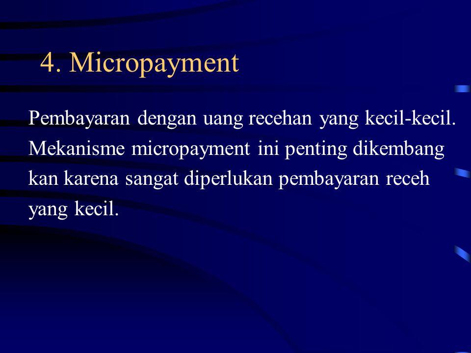 4. Micropayment Pembayaran dengan uang recehan yang kecil-kecil. Mekanisme micropayment ini penting dikembang kan karena sangat diperlukan pembayaran
