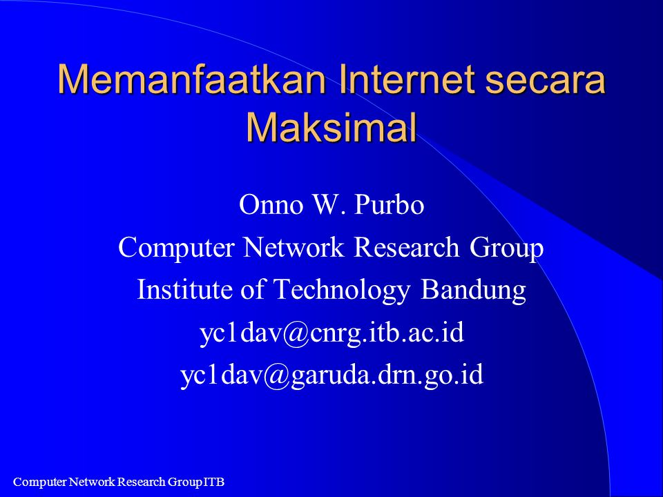 Computer Network Research Group ITB Memanfaatkan Internet secara Maksimal Onno W. Purbo Computer Network Research Group Institute of Technology Bandun