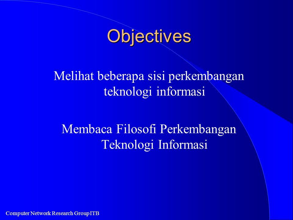 Computer Network Research Group ITB Objectives Melihat beberapa sisi perkembangan teknologi informasi Membaca Filosofi Perkembangan Teknologi Informasi