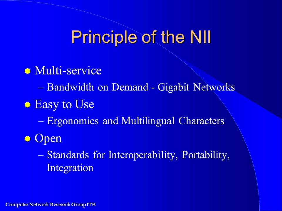 Computer Network Research Group ITB Principle of the NII l Multi-service –Bandwidth on Demand - Gigabit Networks l Easy to Use –Ergonomics and Multilingual Characters l Open –Standards for Interoperability, Portability, Integration
