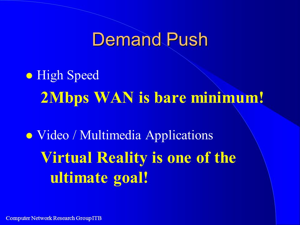 Computer Network Research Group ITB Demand Push l High Speed 2Mbps WAN is bare minimum.