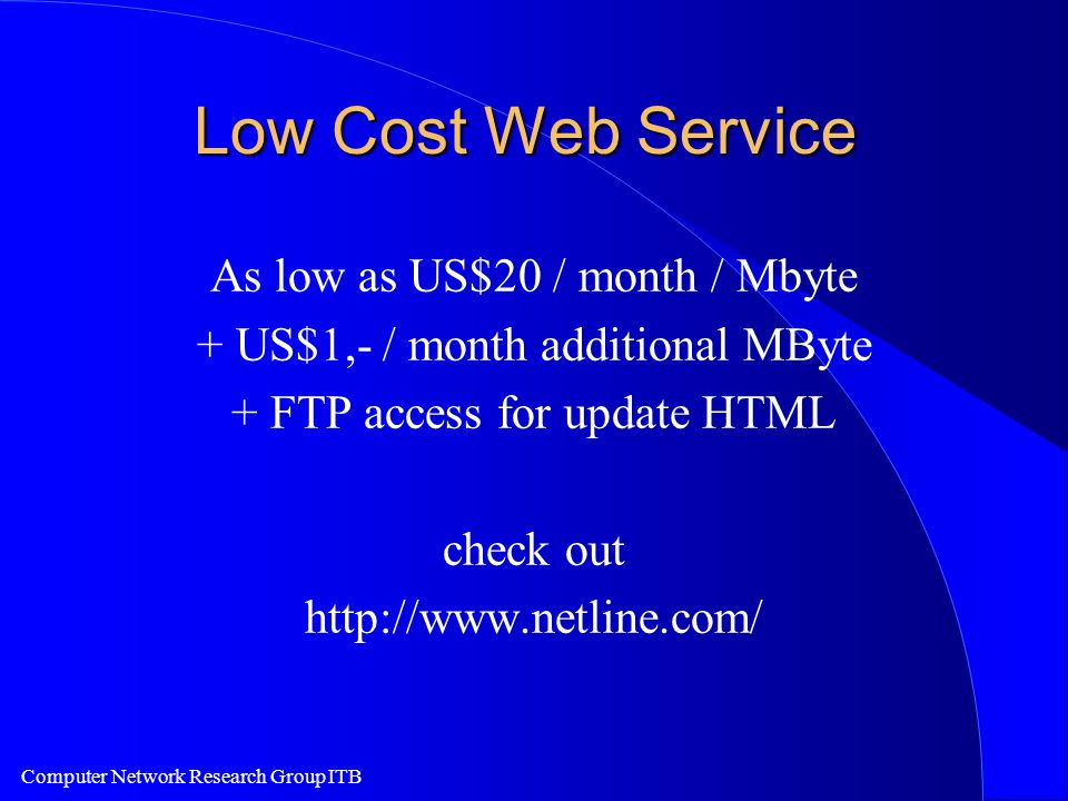Computer Network Research Group ITB Low Cost Web Service As low as US$20 / month / Mbyte + US$1,- / month additional MByte + FTP access for update HTML check out http://www.netline.com/
