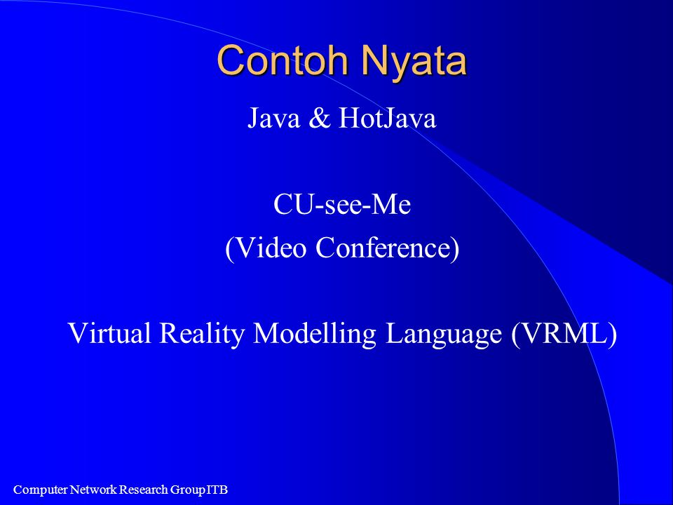 Computer Network Research Group ITB Contoh Nyata Java & HotJava CU-see-Me (Video Conference) Virtual Reality Modelling Language (VRML)