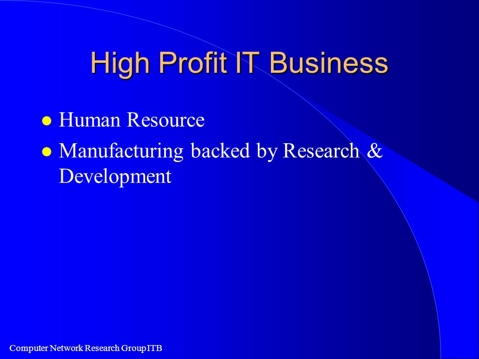 Computer Network Research Group ITB High Profit IT Business l Human Resource l Manufacturing backed by Research & Development