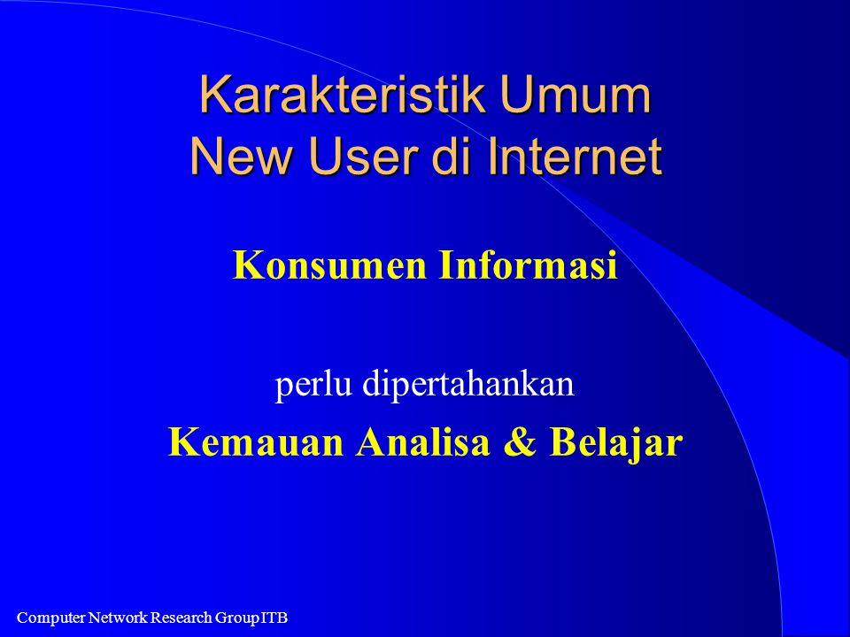 Computer Network Research Group ITB Karakteristik Umum New User di Internet Konsumen Informasi perlu dipertahankan Kemauan Analisa & Belajar