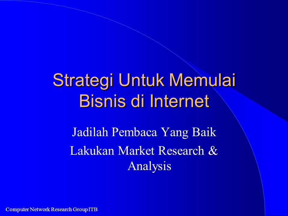 Computer Network Research Group ITB Strategi Untuk Memulai Bisnis di Internet Jadilah Pembaca Yang Baik Lakukan Market Research & Analysis