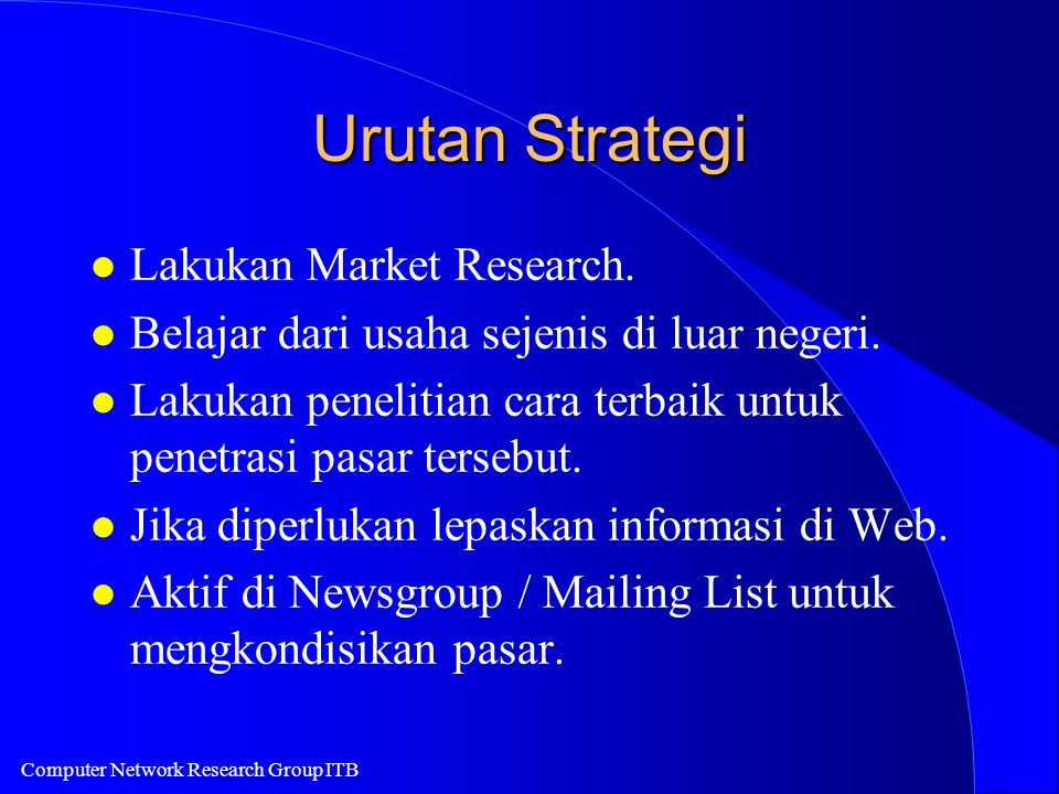 Computer Network Research Group ITB Urutan Strategi l Lakukan Market Research. l Belajar dari usaha sejenis di luar negeri. l Lakukan penelitian cara