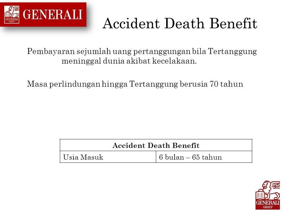 Accident Death Benefit Pembayaran sejumlah uang pertanggungan bila Tertanggung meninggal dunia akibat kecelakaan. Masa perlindungan hingga Tertanggung