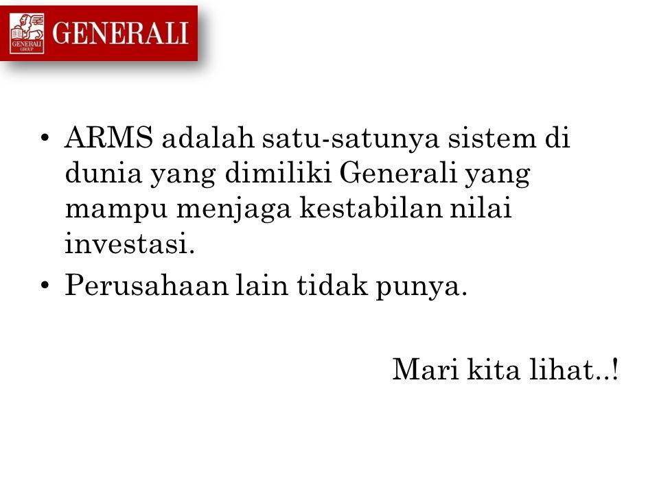 ARMS adalah satu-satunya sistem di dunia yang dimiliki Generali yang mampu menjaga kestabilan nilai investasi. Perusahaan lain tidak punya. Mari kita