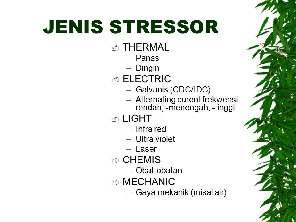 JENIS STRESSOR  THERMAL –Panas –Dingin  ELECTRIC –Galvanis (CDC/IDC) –Alternating curent frekwensi rendah; -menengah; -tinggi  LIGHT –Infra red –Ultra violet –Laser  CHEMIS –Obat-obatan  MECHANIC –Gaya mekanik (misal air)