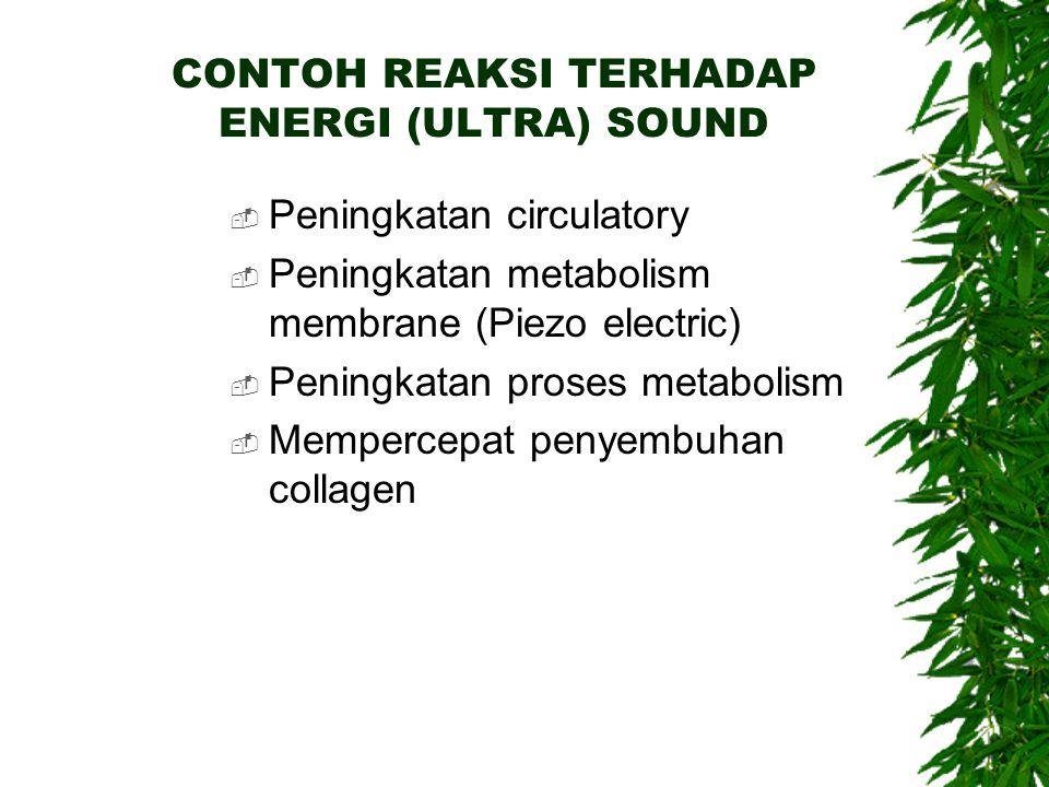 CONTOH REAKSI TERHADAP ENERGI (ULTRA) SOUND  Peningkatan circulatory  Peningkatan metabolism membrane (Piezo electric)  Peningkatan proses metabolism  Mempercepat penyembuhan collagen