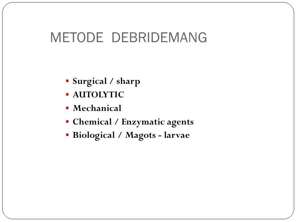 AUTOLYTIC DEBRIDEMANG  Merupakan proses alami tubuh dalam melakukan peluruhan jaringan nekrotik dan benda asing / debridemang  Proteolytic enzymes from cells  Selective / hanya jaringan nekrosis  Membutuhkan lingkungan yang lembab