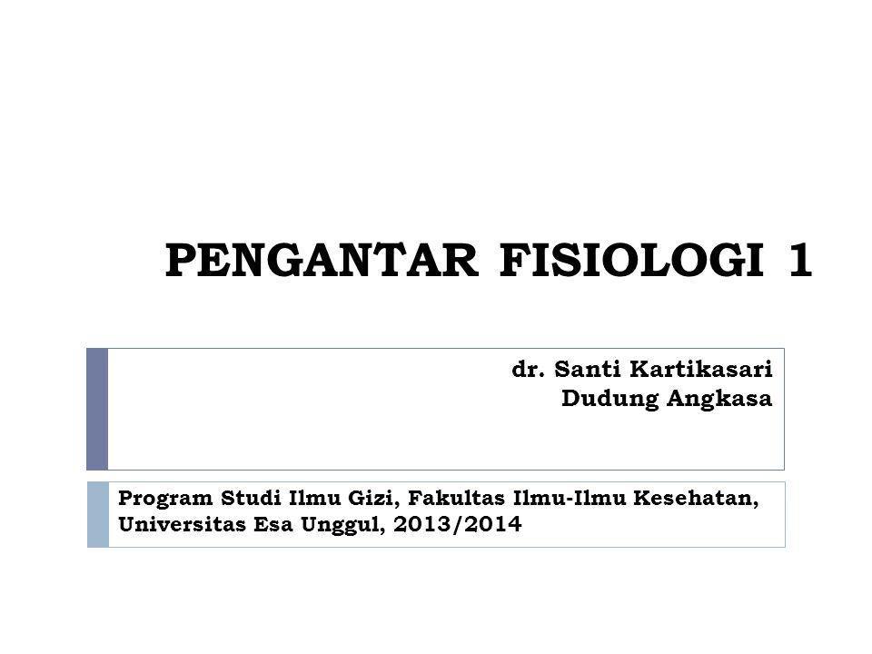 PENGANTAR FISIOLOGI 1 dr. Santi Kartikasari Dudung Angkasa Program Studi Ilmu Gizi, Fakultas Ilmu-Ilmu Kesehatan, Universitas Esa Unggul, 2013/2014
