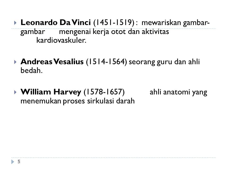 5  Leonardo Da Vinci (1451-1519) : mewariskan gambar- gambar mengenai kerja otot dan aktivitas kardiovaskuler.  Andreas Vesalius (1514-1564) seorang