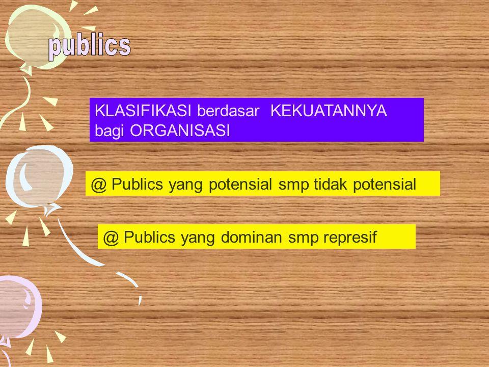 KLASIFIKASI berdasar KEKUATANNYA bagi ORGANISASI @ Publics yang potensial smp tidak potensial @ Publics yang dominan smp represif