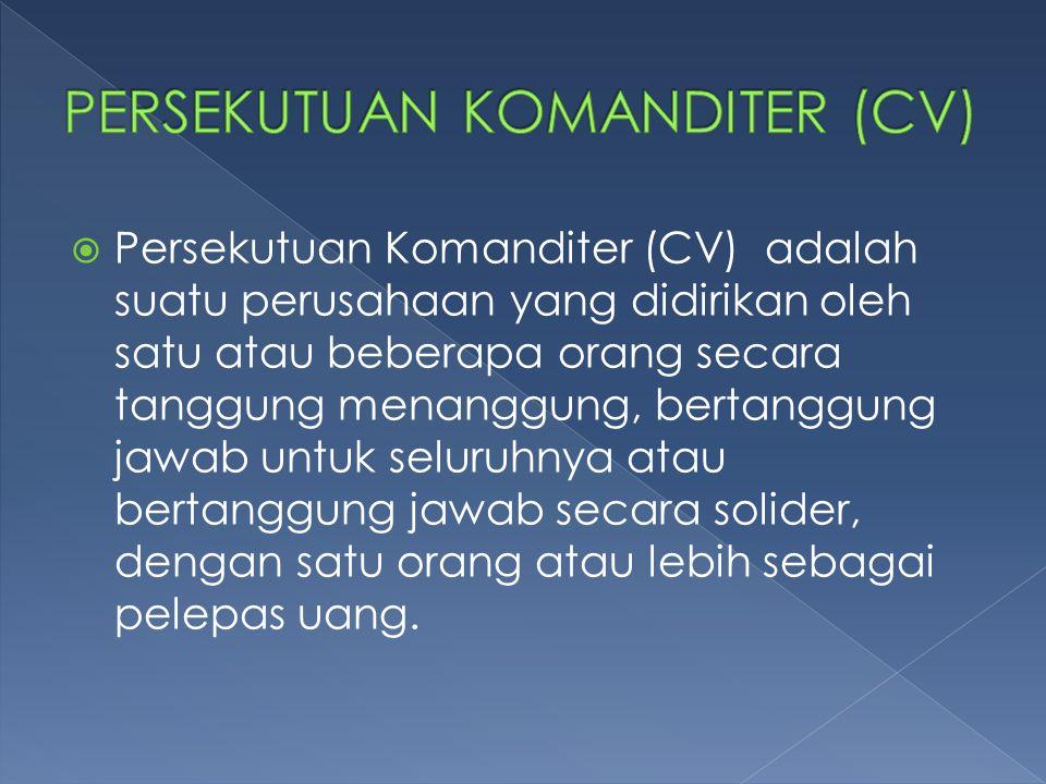  Persekutuan Komanditer (CV) adalah suatu perusahaan yang didirikan oleh satu atau beberapa orang secara tanggung menanggung, bertanggung jawab untuk