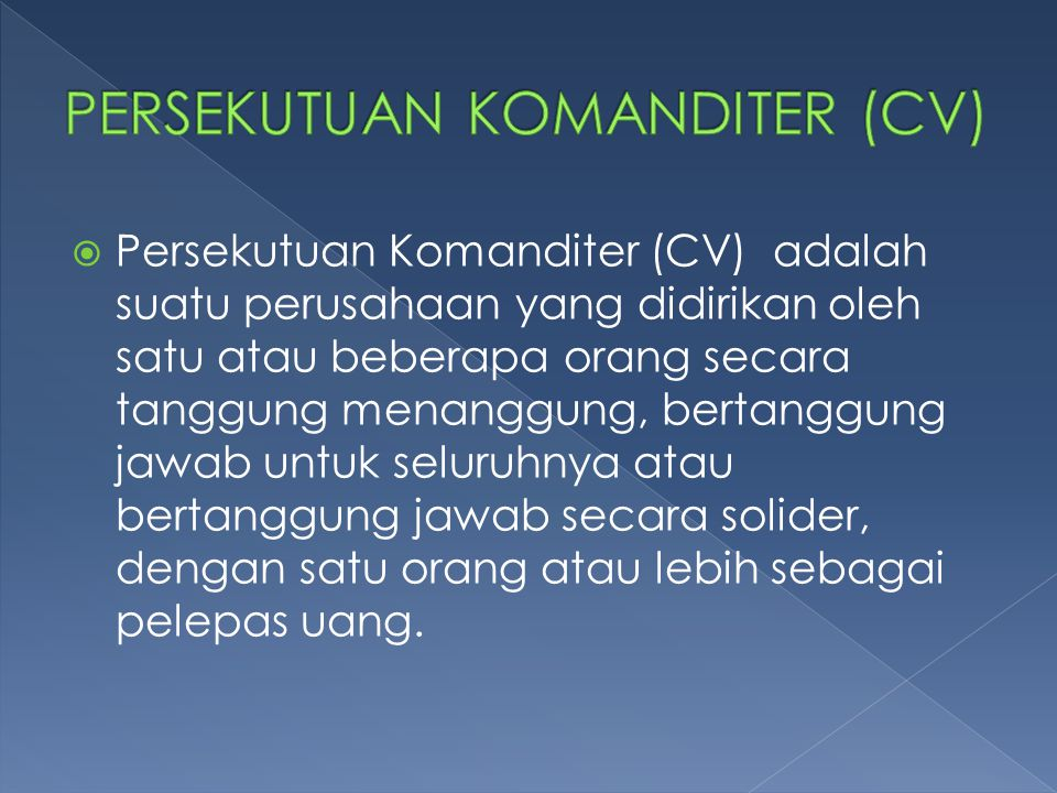  CV adalah persekutuan yang terdiri dari satu atau lebih sekutu biasa dan satu atau lebih sekutu diam (komanditer), yang secara bertanggung jawab untuk semua utang persekutuan.