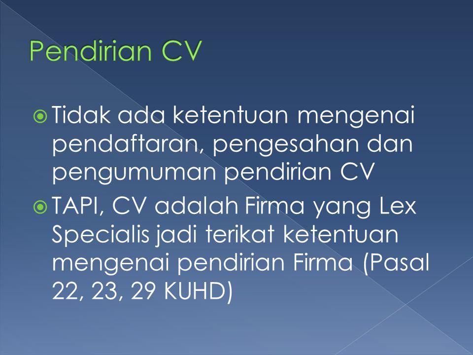  Tidak ada ketentuan mengenai pendaftaran, pengesahan dan pengumuman pendirian CV  TAPI, CV adalah Firma yang Lex Specialis jadi terikat ketentuan m