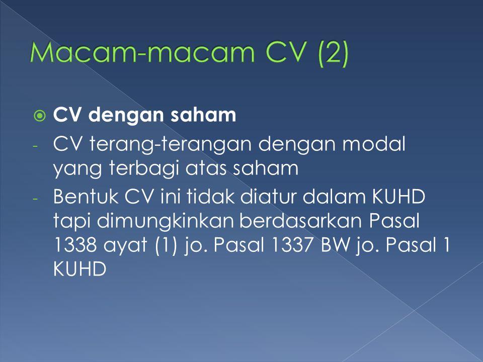  CV dengan saham - CV terang-terangan dengan modal yang terbagi atas saham - Bentuk CV ini tidak diatur dalam KUHD tapi dimungkinkan berdasarkan Pasa