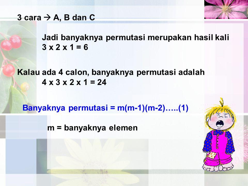 3 cara  A, B dan C Jadi banyaknya permutasi merupakan hasil kali 3 x 2 x 1 = 6 Kalau ada 4 calon, banyaknya permutasi adalah 4 x 3 x 2 x 1 = 24 Banya