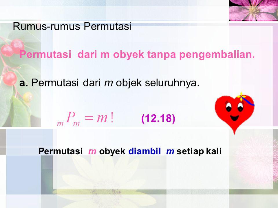 Rumus-rumus Permutasi Permutasi dari m obyek tanpa pengembalian. a. Permutasi dari m objek seluruhnya. Permutasi m obyek diambil m setiap kali (12.18)
