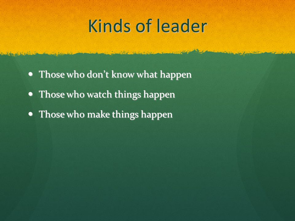 Kinds of leader Those who don't know what happen Those who don't know what happen Those who watch things happen Those who watch things happen Those who make things happen Those who make things happen
