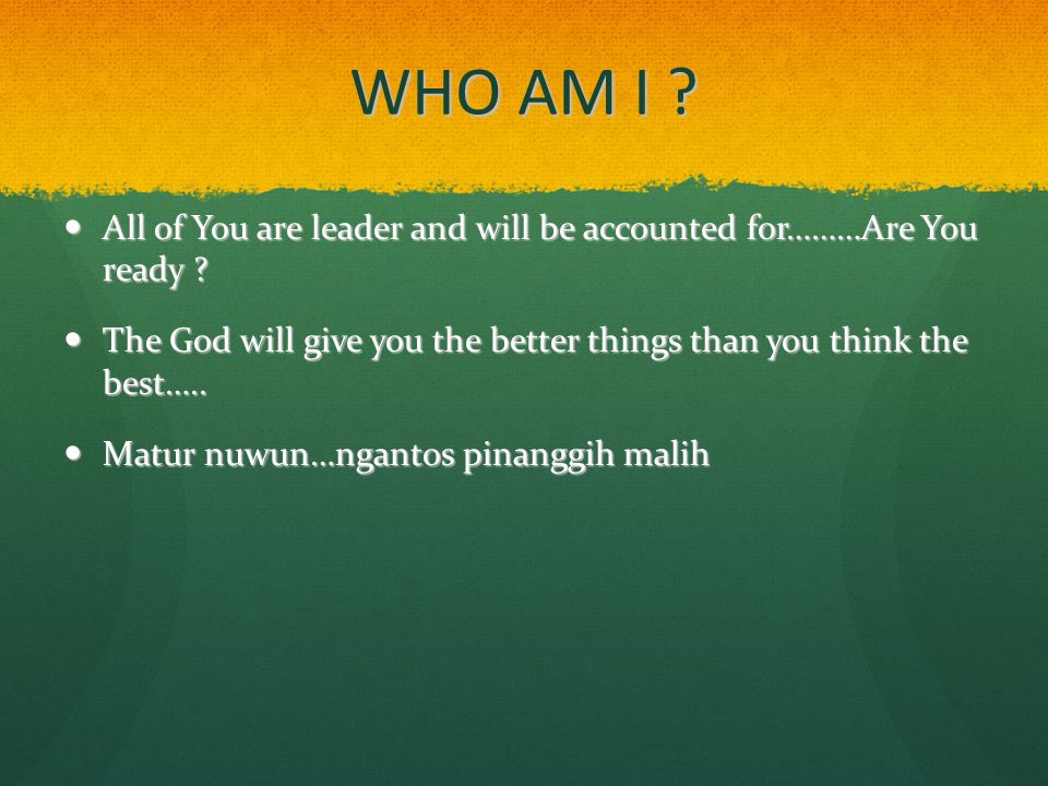 WHO AM I ? All of You are leader and will be accounted for………Are You ready ? All of You are leader and will be accounted for………Are You ready ? The God