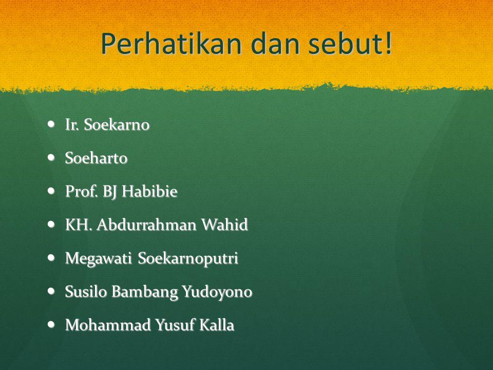 Perhatikan dan sebut! Ir. Soekarno Ir. Soekarno Soeharto Soeharto Prof. BJ Habibie Prof. BJ Habibie KH. Abdurrahman Wahid KH. Abdurrahman Wahid Megawa