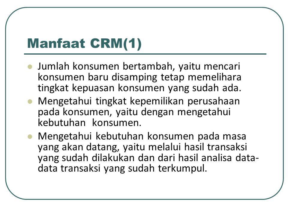 Manfaat CRM(1) Jumlah konsumen bertambah, yaitu mencari konsumen baru disamping tetap memelihara tingkat kepuasan konsumen yang sudah ada.