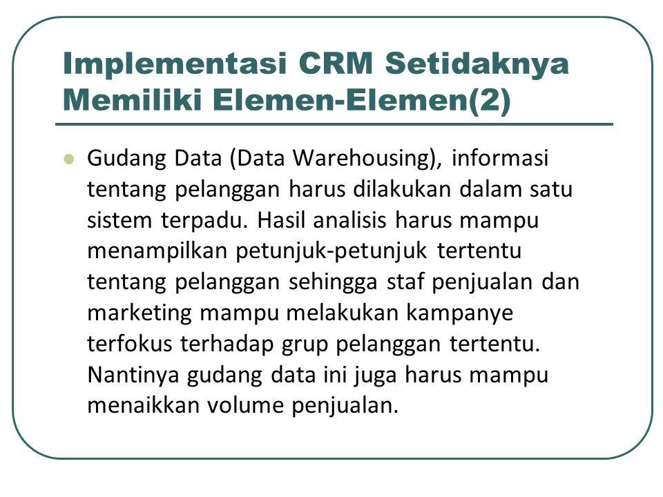 Implementasi CRM Setidaknya Memiliki Elemen-Elemen(2) Gudang Data (Data Warehousing), informasi tentang pelanggan harus dilakukan dalam satu sistem terpadu.