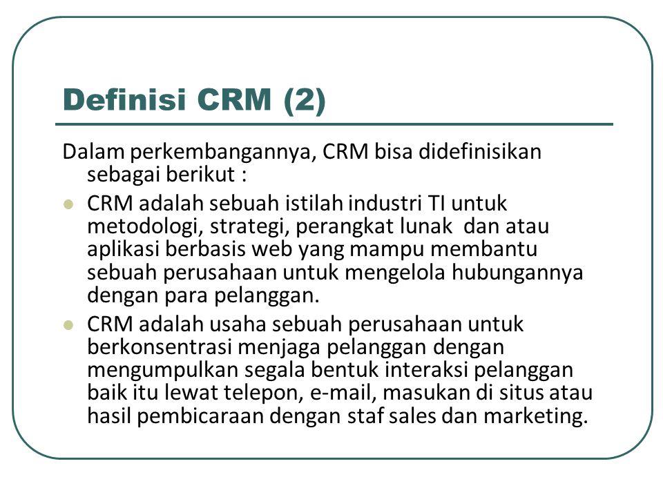 Definisi CRM (2) Dalam perkembangannya, CRM bisa didefinisikan sebagai berikut : CRM adalah sebuah istilah industri TI untuk metodologi, strategi, perangkat lunak dan atau aplikasi berbasis web yang mampu membantu sebuah perusahaan untuk mengelola hubungannya dengan para pelanggan.