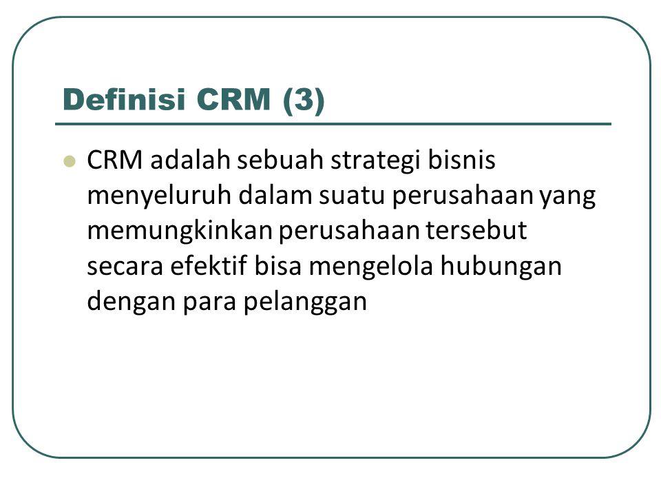 Definisi CRM (3) CRM adalah sebuah strategi bisnis menyeluruh dalam suatu perusahaan yang memungkinkan perusahaan tersebut secara efektif bisa mengelola hubungan dengan para pelanggan