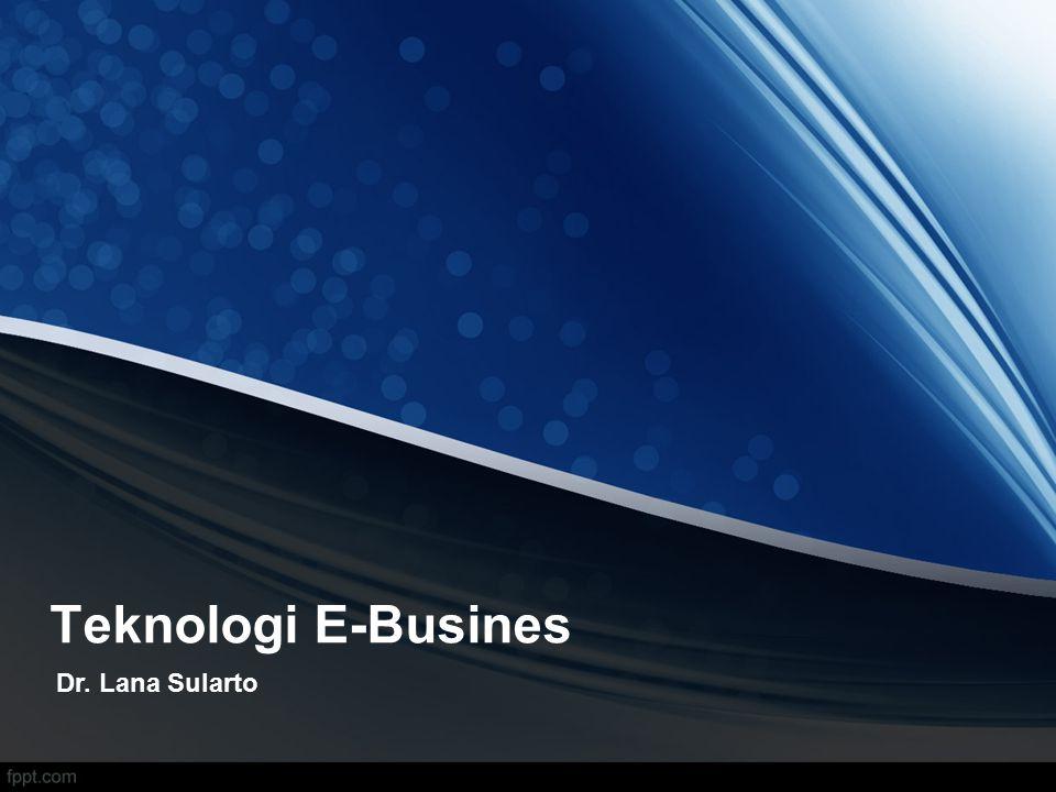Teknologi E-Busines Dr. Lana Sularto