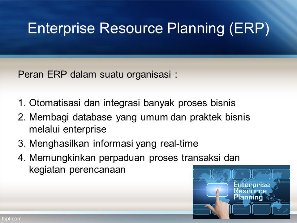 Enterprise Resource Planning (ERP) Peran ERP dalam suatu organisasi : 1.Otomatisasi dan integrasi banyak proses bisnis 2.Membagi database yang umum da