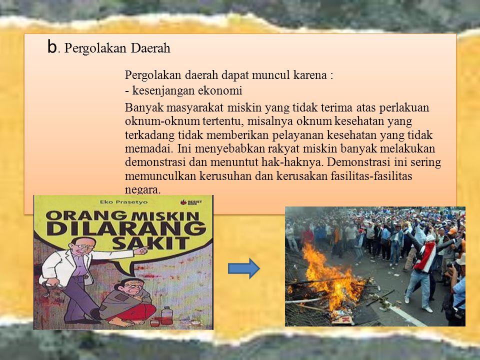 b. Pergolakan Daerah Pergolakan daerah dapat muncul karena : - kesenjangan ekonomi Banyak masyarakat miskin yang tidak terima atas perlakuan oknum-okn