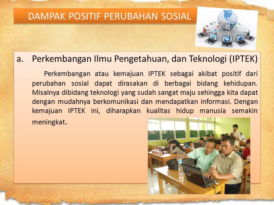 DAMPAK POSITIF PERUBAHAN SOSIAL a.Perkembangan Ilmu Pengetahuan, dan Teknologi (IPTEK) Perkembangan atau kemajuan IPTEK sebagai akibat positif dari pe