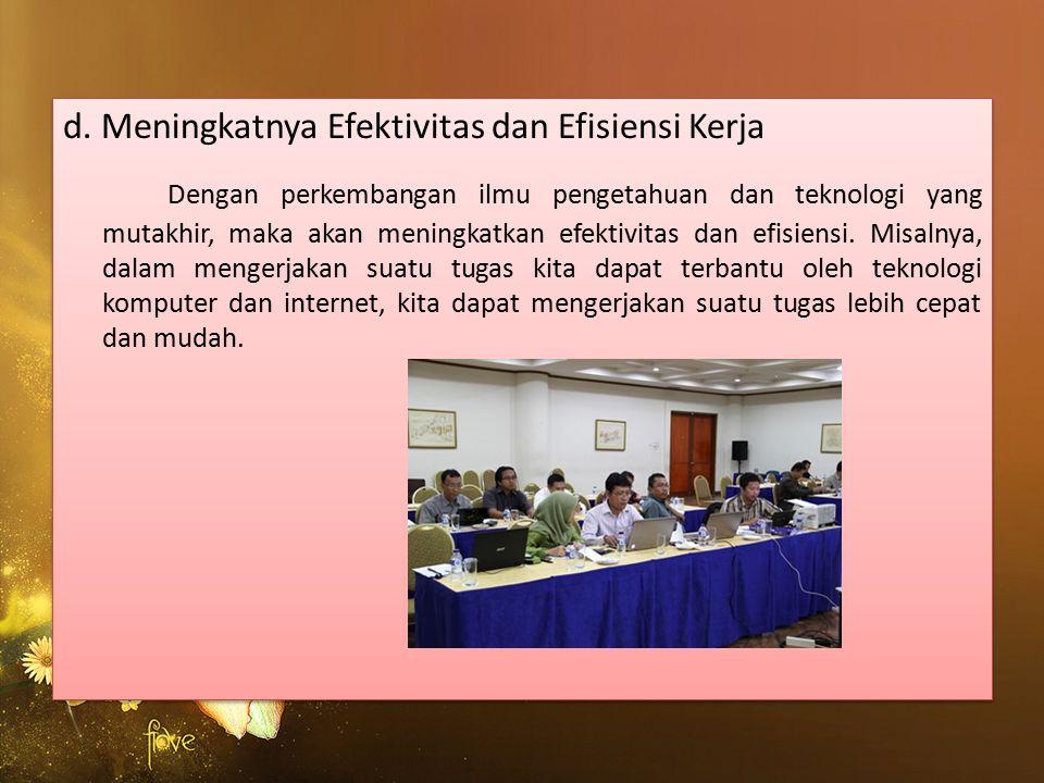 d. Meningkatnya Efektivitas dan Efisiensi Kerja Dengan perkembangan ilmu pengetahuan dan teknologi yang mutakhir, maka akan meningkatkan efektivitas d
