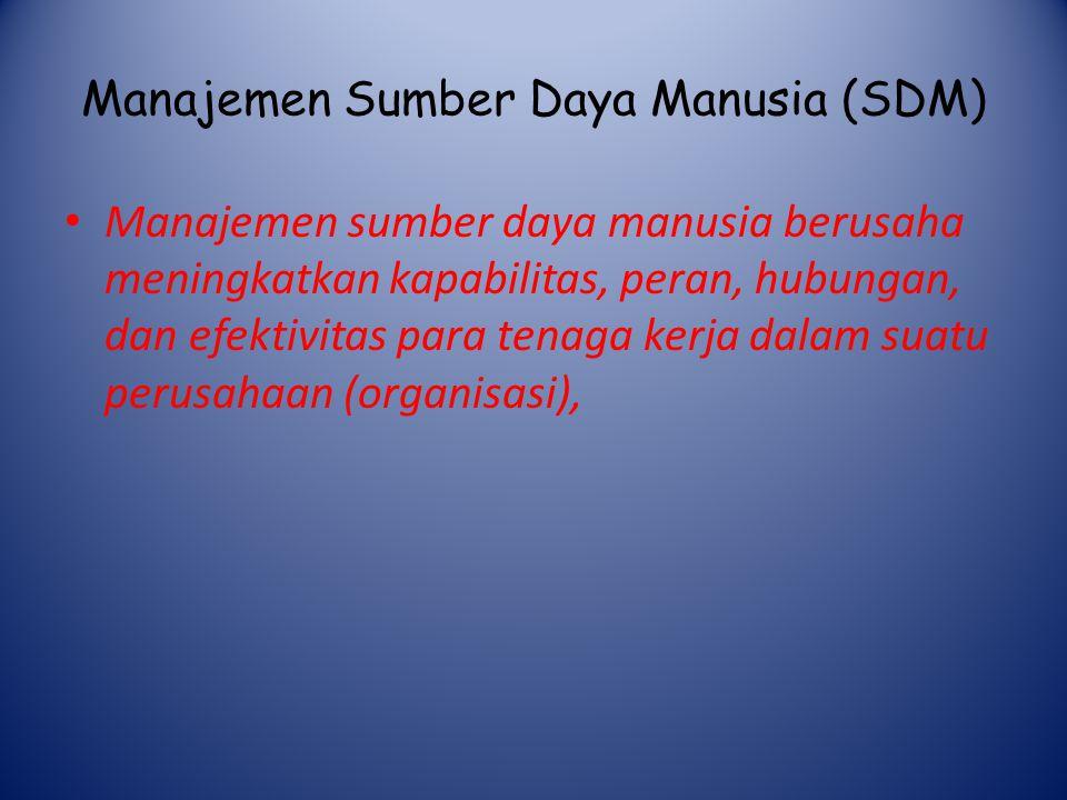 Manajemen Sumber Daya Manusia (SDM) Manajemen sumber daya manusia berusaha meningkatkan kapabilitas, peran, hubungan, dan efektivitas para tenaga kerja dalam suatu perusahaan (organisasi),