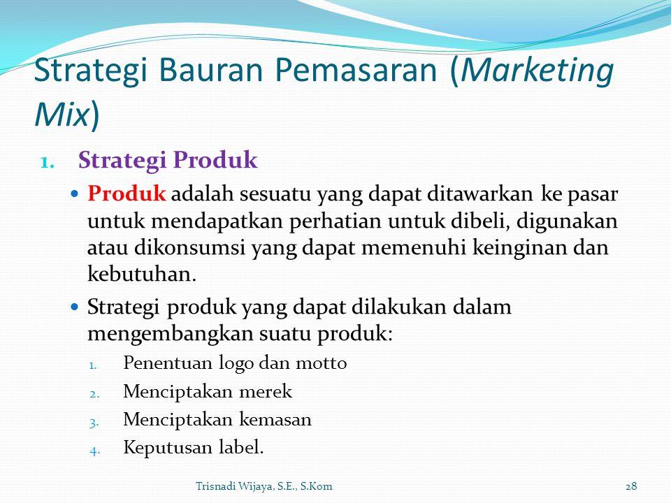 Strategi Bauran Pemasaran (Marketing Mix) 1. Strategi Produk Produk adalah sesuatu yang dapat ditawarkan ke pasar untuk mendapatkan perhatian untuk di