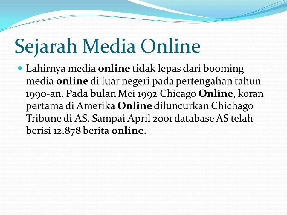 Perkembangan Media Online 1996-1997: media online sebagai fotokopi dari koran/media cetak (republika, kompas) 1998: detikcom, berita real time, detik ini juga 2000: persaingan ketat: www.satunet.com, www.astaga.com = berantakanwww.satunet.comwww.astaga.com 2005: media-media cetak membikin media online, tidak menjadi saingan detikcom 2007-sekarang: diprediksi bermunculan media-media online yang realtime 2008 – Media online dan blog mulai booming.