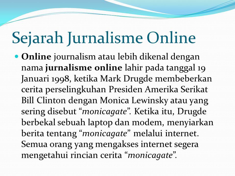 Sejarah Jurnalisme Online Online journalism atau lebih dikenal dengan nama jurnalisme online lahir pada tanggal 19 Januari 1998, ketika Mark Drugde membeberkan cerita perselingkuhan Presiden Amerika Serikat Bill Clinton dengan Monica Lewinsky atau yang sering disebut monicagate .