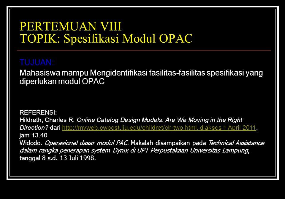 PERTEMUAN VIII TOPIK: Spesifikasi Modul OPAC TUJUAN: Mahasiswa mampu Mengidentifikasi fasilitas-fasilitas spesifikasi yang diperlukan modul OPAC REFERENSI: Hildreth, Charles R.