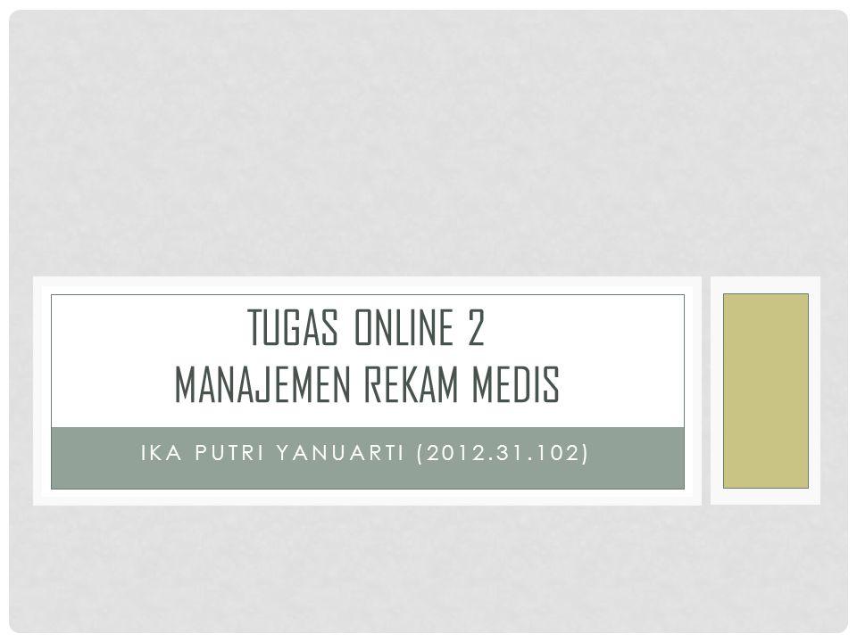 IKA PUTRI YANUARTI (2012.31.102) TUGAS ONLINE 2 MANAJEMEN REKAM MEDIS