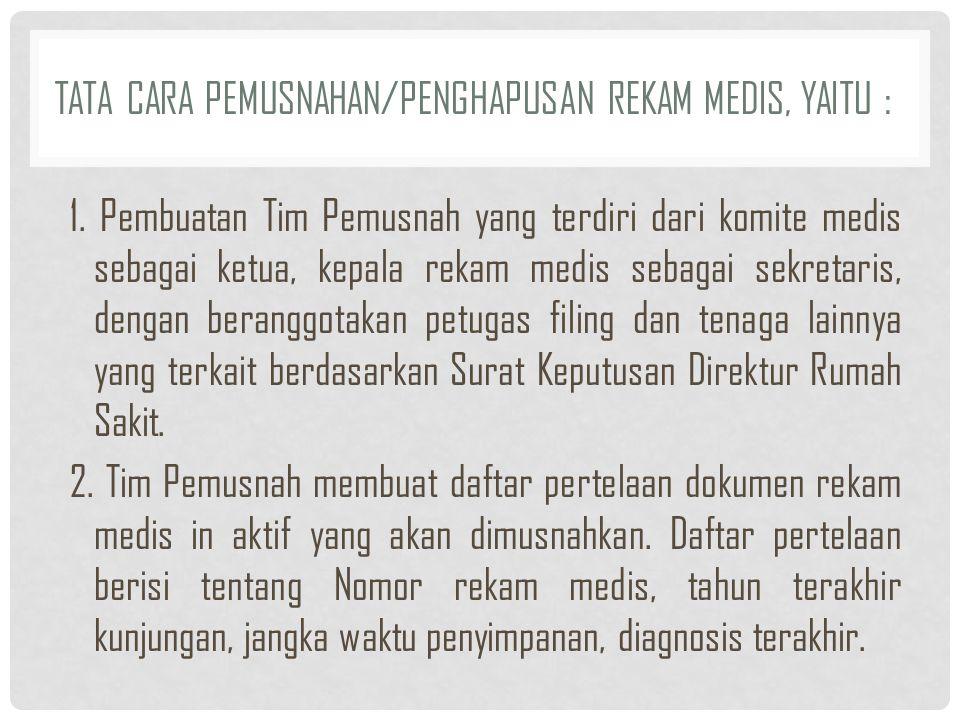 TATA CARA PEMUSNAHAN/PENGHAPUSAN REKAM MEDIS, YAITU : 1. Pembuatan Tim Pemusnah yang terdiri dari komite medis sebagai ketua, kepala rekam medis sebag