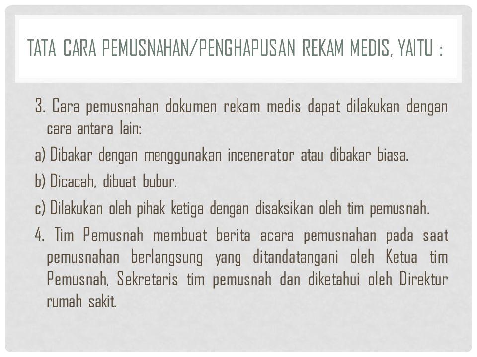 TATA CARA PEMUSNAHAN/PENGHAPUSAN REKAM MEDIS, YAITU : 3. Cara pemusnahan dokumen rekam medis dapat dilakukan dengan cara antara lain: a) Dibakar denga