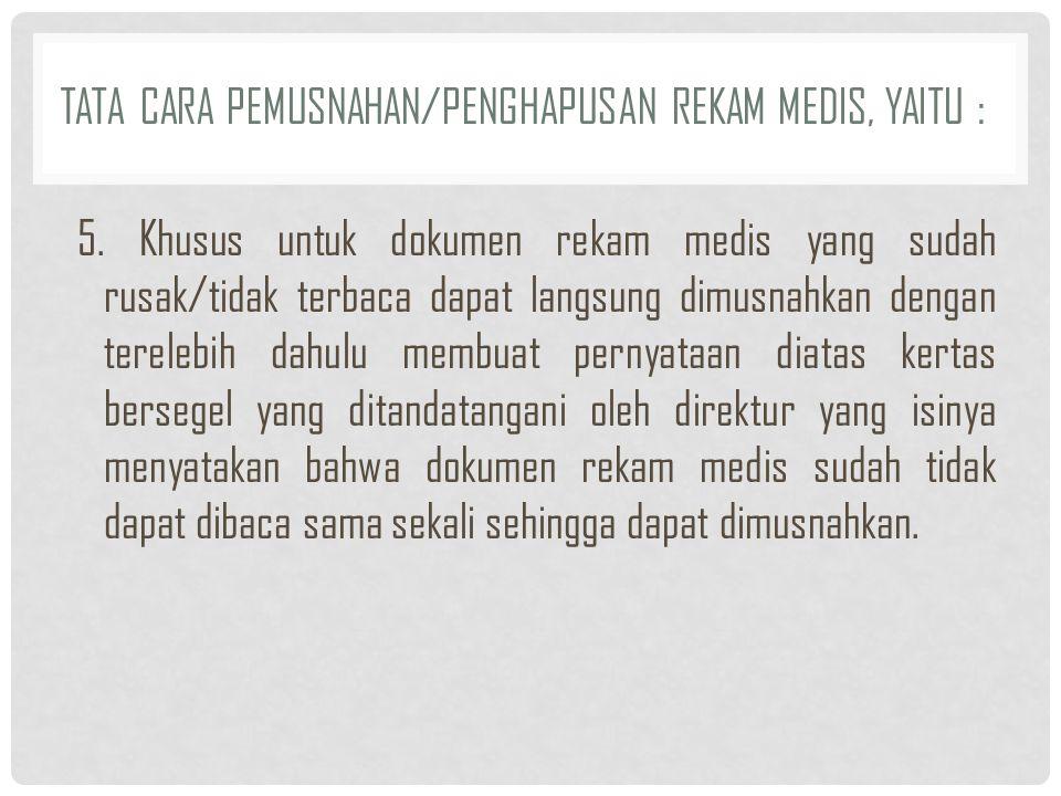TATA CARA PEMUSNAHAN/PENGHAPUSAN REKAM MEDIS, YAITU : 5. Khusus untuk dokumen rekam medis yang sudah rusak/tidak terbaca dapat langsung dimusnahkan de