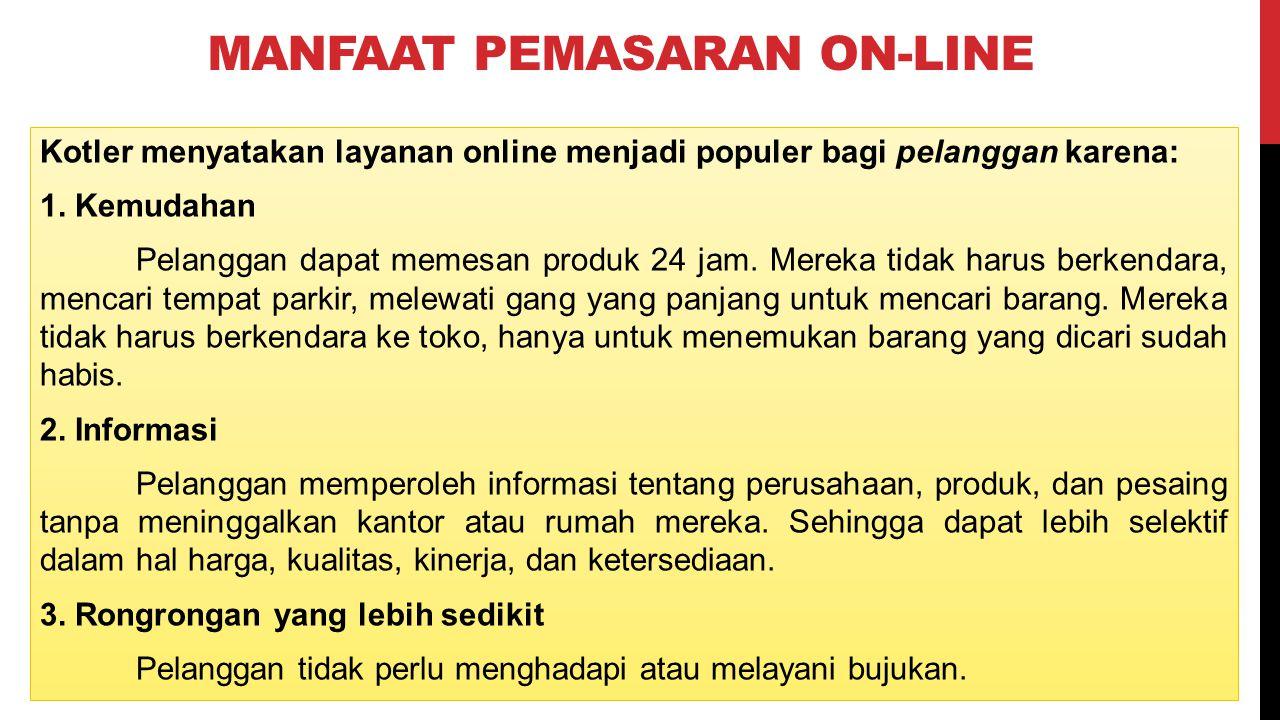 MANFAAT PEMASARAN ON-LINE Kotler menyatakan layanan online menjadi populer bagi pelanggan karena: 1. Kemudahan Pelanggan dapat memesan produk 24 jam.
