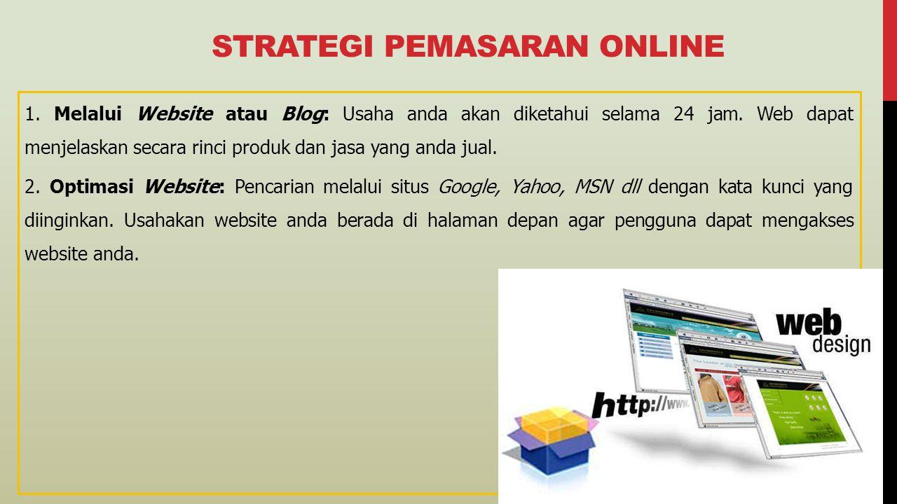 STRATEGI PEMASARAN ONLINE 1. Melalui Website atau Blog: Usaha anda akan diketahui selama 24 jam. Web dapat menjelaskan secara rinci produk dan jasa ya